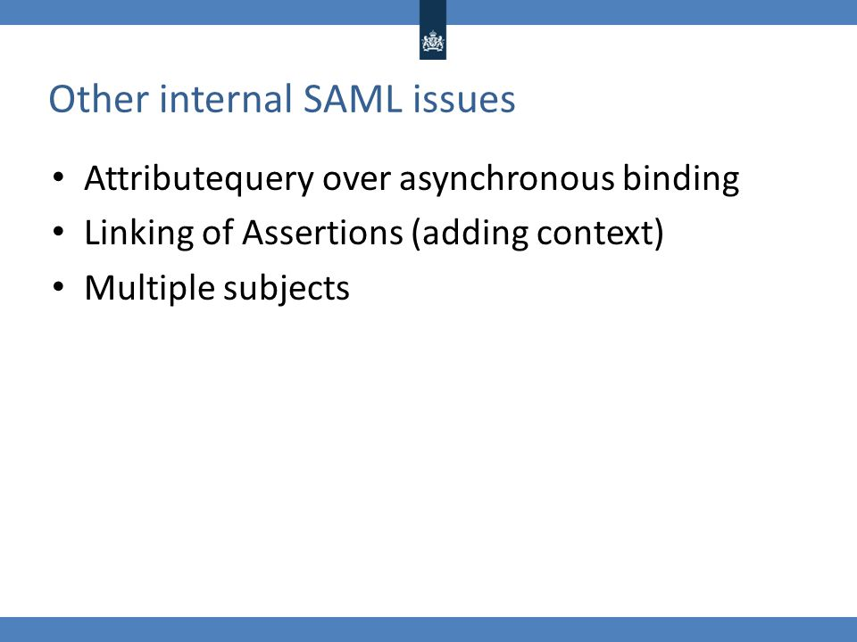 Other internal SAML issues Attributequery over asynchronous binding Linking of Assertions (adding context) Multiple subjects