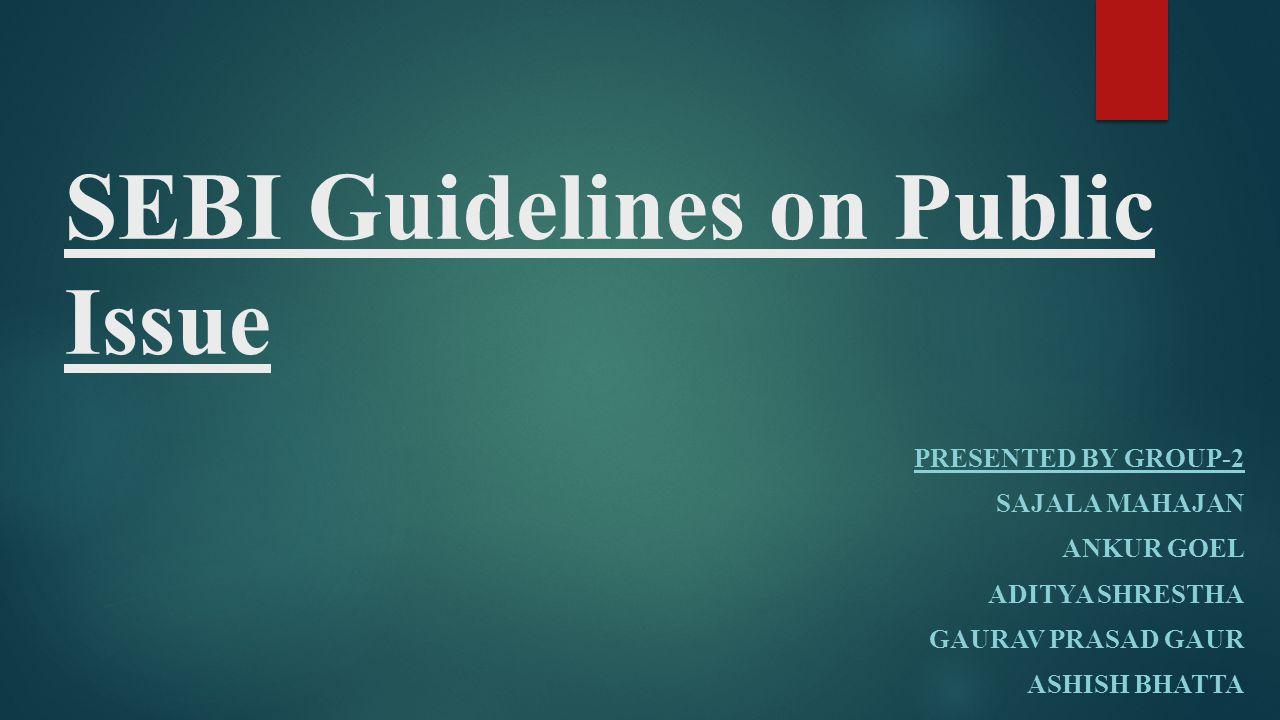 SEBI Guidelines on Public Issue PRESENTED BY GROUP-2 SAJALA MAHAJAN ANKUR GOEL ADITYA SHRESTHA GAURAV PRASAD GAUR ASHISH BHATTA