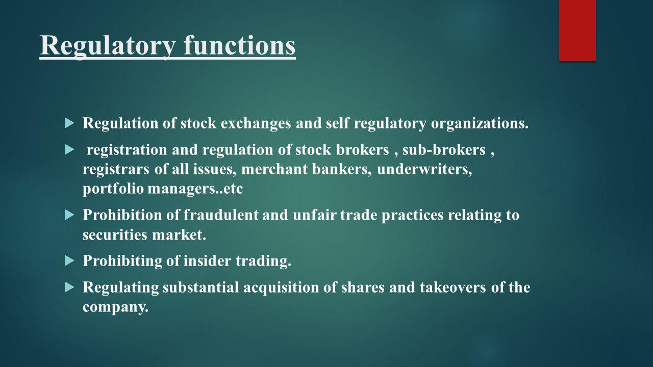 Regulatory functions  Regulation of stock exchanges and self regulatory organizations.  registration and regulation of stock brokers, sub-brokers, r