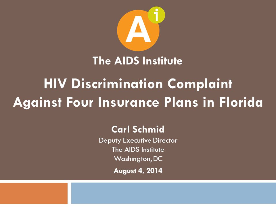 HIV Discrimination Complaint Against Four Insurance Plans in Florida Carl Schmid Deputy Executive Director The AIDS Institute Washington, DC August 4, 2014 The AIDS Institute