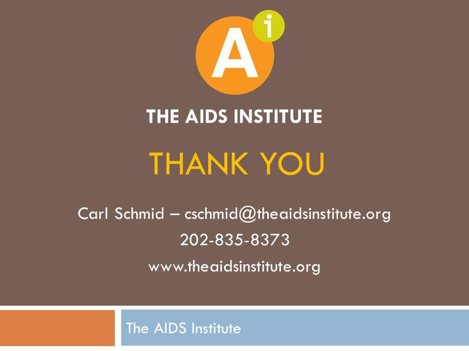 THANK YOU Carl Schmid – cschmid@theaidsinstitute.org 202-835-8373 www.theaidsinstitute.org THE AIDS INSTITUTE