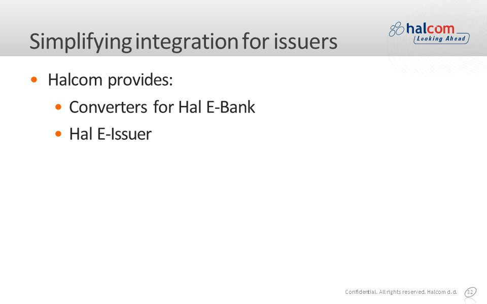 Simplifying integration for issuers Halcom provides: Converters for Hal E-Bank Hal E-Issuer 32 Confidential.