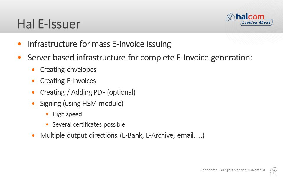 Hal E-Issuer Infrastructure for mass E-Invoice issuing Server based infrastructure for complete E-Invoice generation: Creating envelopes Creating E-Invoices Creating / Adding PDF (optional) Signing (using HSM module) High speed Several certificates possible Multiple output directions (E-Bank, E-Archive, email, …) 34 Confidential.