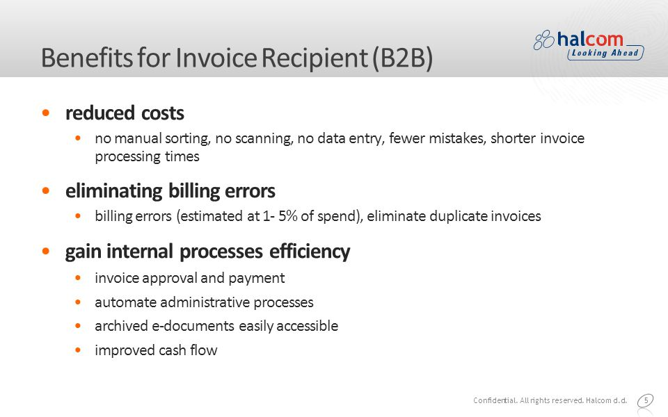 5 Benefits for Invoice Recipient (B2B) reduced costs no manual sorting, no scanning, no data entry, fewer mistakes, shorter invoice processing times eliminating billing errors billing errors (estimated at 1- 5% of spend), eliminate duplicate invoices gain internal processes efficiency invoice approval and payment automate administrative processes archived e-documents easily accessible improved cash flow Confidential.