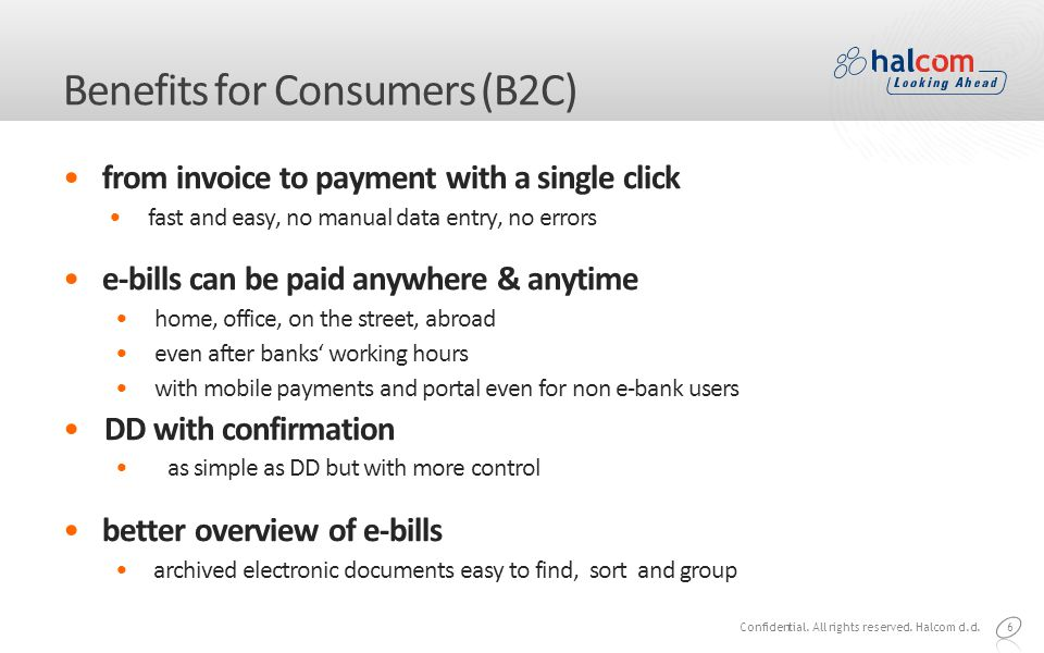 6 Benefits for Consumers (B2C) from invoice to payment with a single click fast and easy, no manual data entry, no errors e-bills can be paid anywhere & anytime home, office, on the street, abroad even after banks' working hours with mobile payments and portal even for non e-bank users DD with confirmation as simple as DD but with more control better overview of e-bills archived electronic documents easy to find, sort and group Confidential.