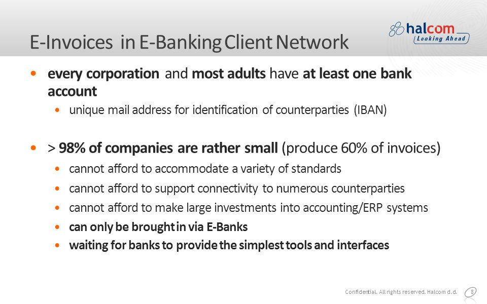 8 E-Invoices in E-Banking Client Network every corporation and most adults have at least one bank account unique mail address for identification of counterparties (IBAN) > 98% of companies are rather small (produce 60% of invoices) cannot afford to accommodate a variety of standards cannot afford to support connectivity to numerous counterparties cannot afford to make large investments into accounting/ERP systems can only be brought in via E-Banks waiting for banks to provide the simplest tools and interfaces Confidential.