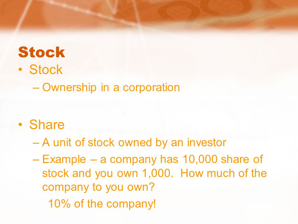 Stock –Ownership in a corporation Share –A unit of stock owned by an investor –Example – a company has 10,000 share of stock and you own 1,000.