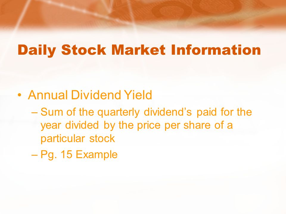 Daily Stock Market Information Annual Dividend Yield –Sum of the quarterly dividend's paid for the year divided by the price per share of a particular stock –Pg.