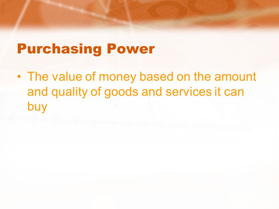 Purchasing Power The value of money based on the amount and quality of goods and services it can buy