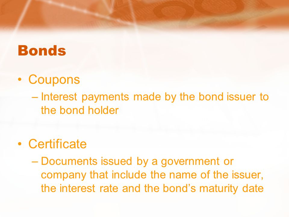 Bonds Coupons –Interest payments made by the bond issuer to the bond holder Certificate –Documents issued by a government or company that include the name of the issuer, the interest rate and the bond's maturity date