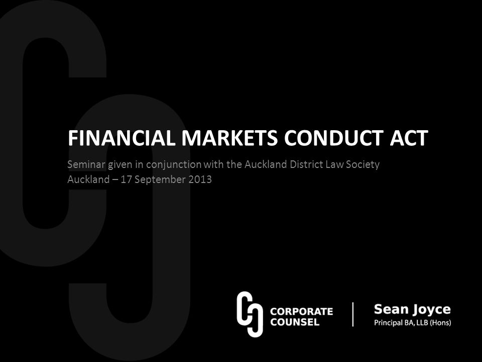 FINANCIAL MARKETS CONDUCT ACT Seminar given in conjunction with the Auckland District Law Society Auckland – 17 September 2013
