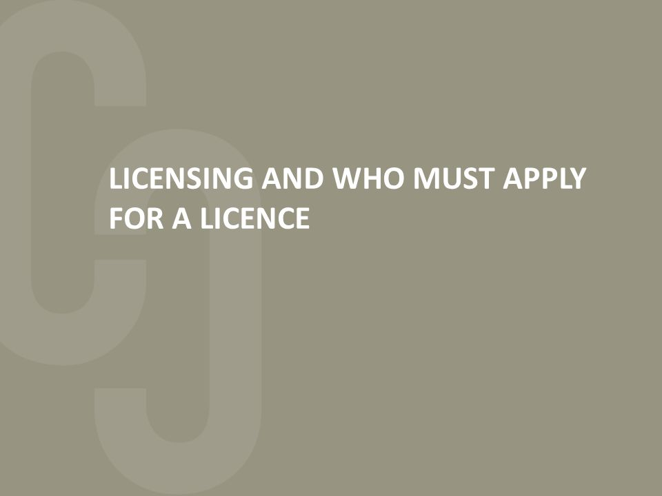LICENSING AND WHO MUST APPLY FOR A LICENCE