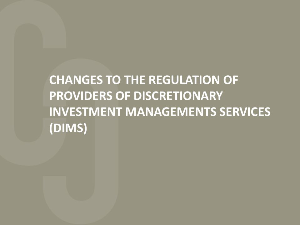 CHANGES TO THE REGULATION OF PROVIDERS OF DISCRETIONARY INVESTMENT MANAGEMENTS SERVICES (DIMS)