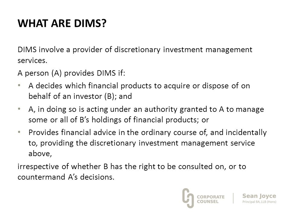 WHAT ARE DIMS? DIMS involve a provider of discretionary investment management services. A person (A) provides DIMS if: A decides which financial produ