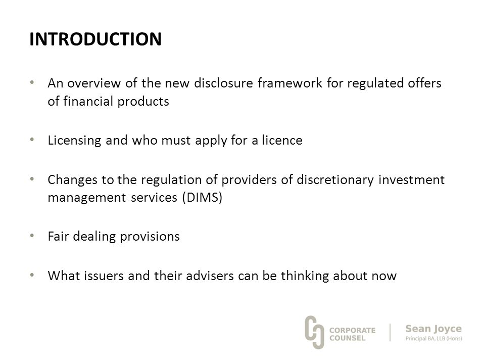 INTRODUCTION An overview of the new disclosure framework for regulated offers of financial products Licensing and who must apply for a licence Changes
