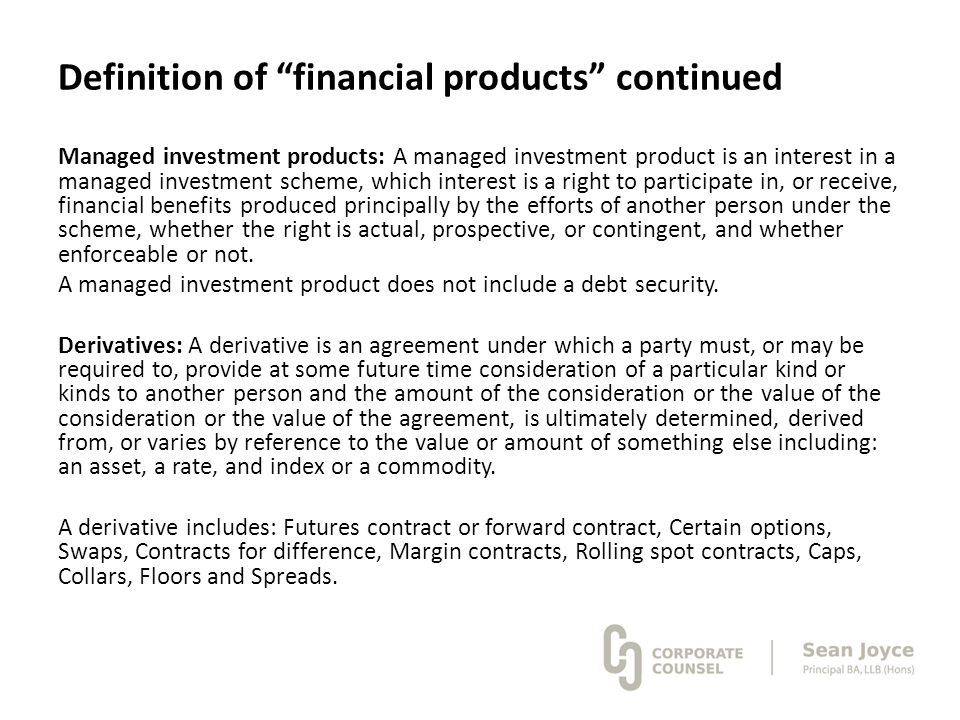 "Definition of ""financial products"" continued Managed investment products: A managed investment product is an interest in a managed investment scheme,"
