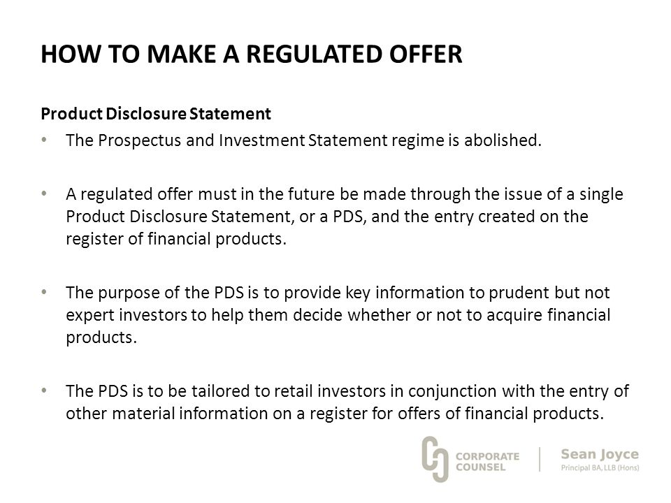 HOW TO MAKE A REGULATED OFFER Product Disclosure Statement The Prospectus and Investment Statement regime is abolished. A regulated offer must in the