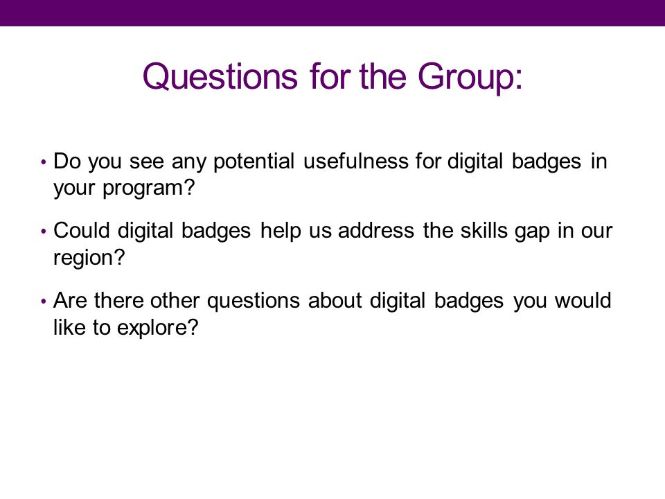 Questions for the Group: Do you see any potential usefulness for digital badges in your program.