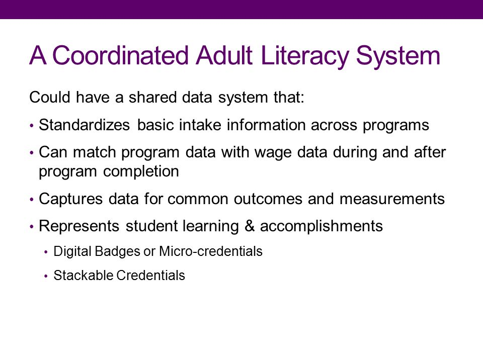 A Coordinated Adult Literacy System Could have a shared data system that: Standardizes basic intake information across programs Can match program data with wage data during and after program completion Captures data for common outcomes and measurements Represents student learning & accomplishments Digital Badges or Micro-credentials Stackable Credentials