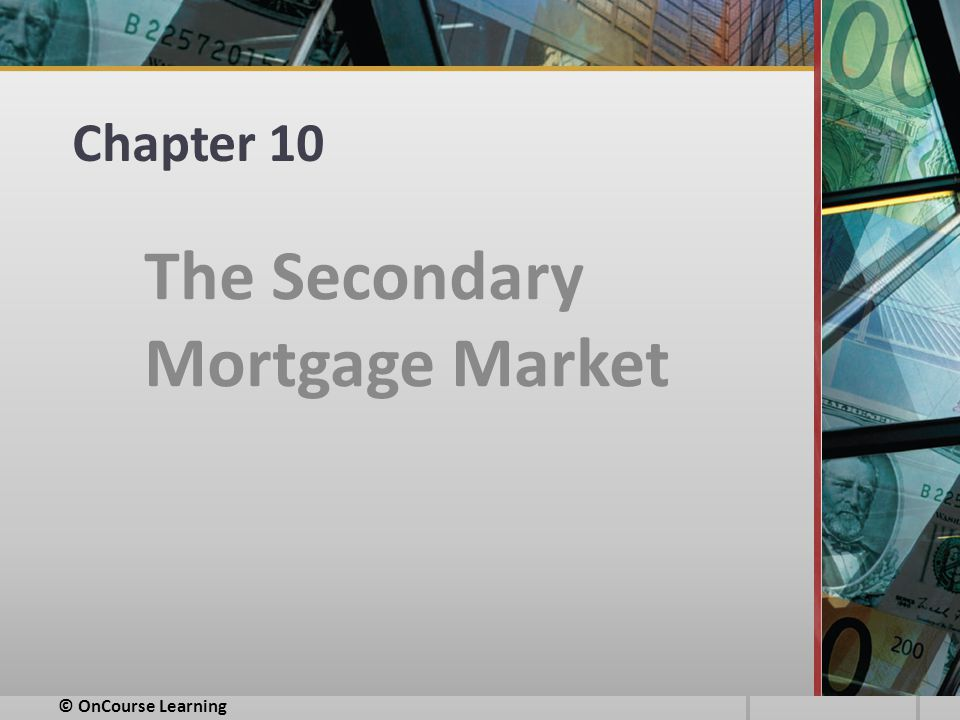 Chapter 10 The Secondary Mortgage Market © OnCourse Learning