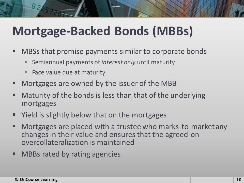 Mortgage-Backed Bonds (MBBs)  MBSs that promise payments similar to corporate bonds  Semiannual payments of interest only until maturity  Face valu