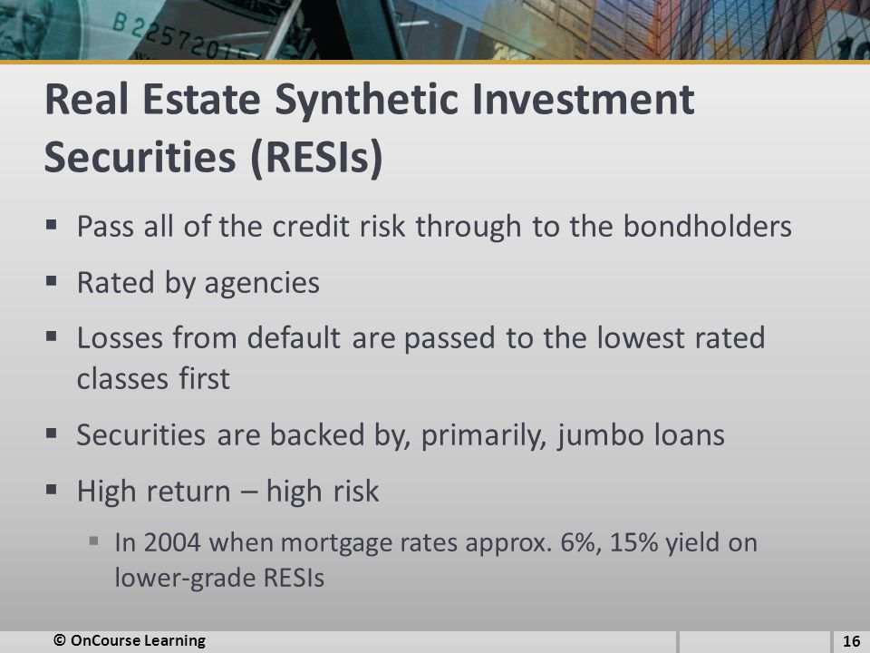 Real Estate Synthetic Investment Securities (RESIs)  Pass all of the credit risk through to the bondholders  Rated by agencies  Losses from default