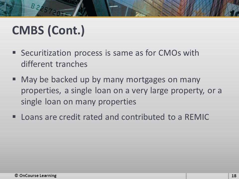 CMBS (Cont.)  Securitization process is same as for CMOs with different tranches  May be backed up by many mortgages on many properties, a single lo