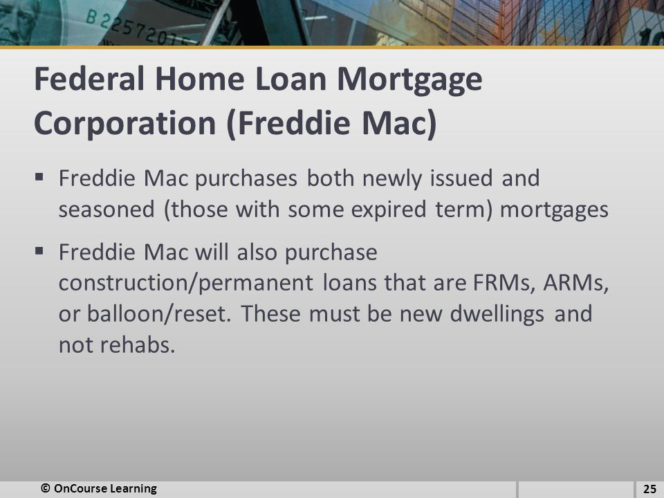 Federal Home Loan Mortgage Corporation (Freddie Mac)  Freddie Mac purchases both newly issued and seasoned (those with some expired term) mortgages 