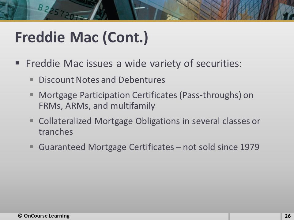 Freddie Mac (Cont.)  Freddie Mac issues a wide variety of securities:  Discount Notes and Debentures  Mortgage Participation Certificates (Pass-thr