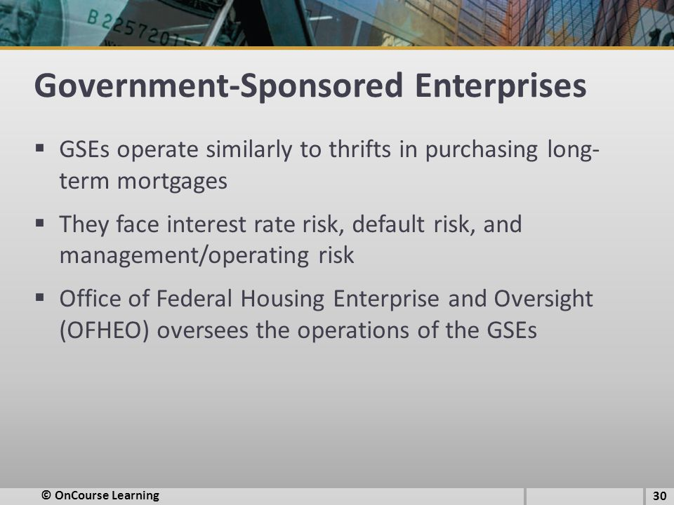 Government-Sponsored Enterprises  GSEs operate similarly to thrifts in purchasing long- term mortgages  They face interest rate risk, default risk,