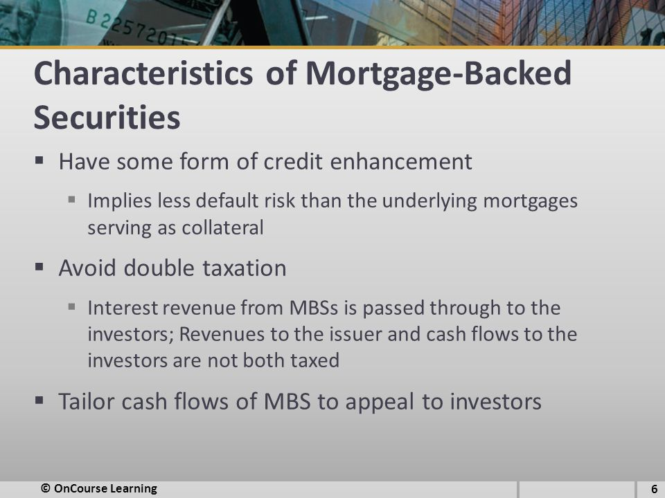 Characteristics of Mortgage-Backed Securities  Have some form of credit enhancement  Implies less default risk than the underlying mortgages serving