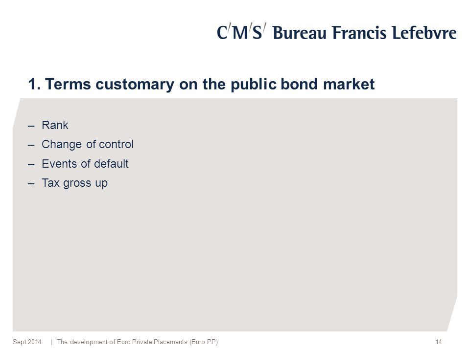| 1. Terms customary on the public bond market –Rank –Change of control –Events of default –Tax gross up The development of Euro Private Placements (E