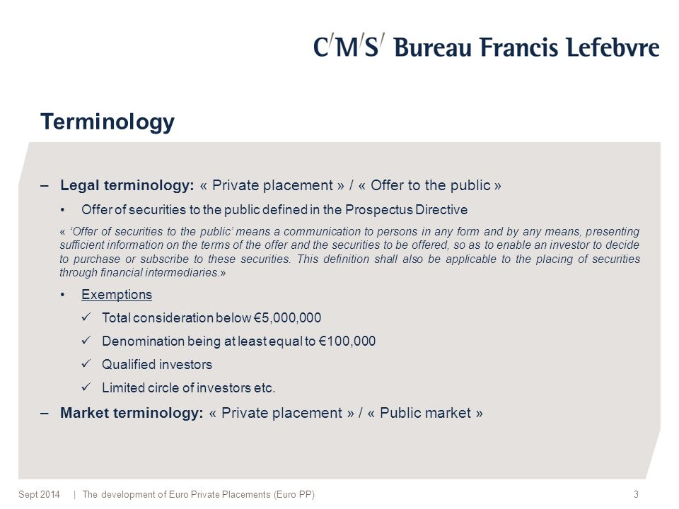| Terminology –Legal terminology: « Private placement » / « Offer to the public » Offer of securities to the public defined in the Prospectus Directive « 'Offer of securities to the public' means a communication to persons in any form and by any means, presenting sufficient information on the terms of the offer and the securities to be offered, so as to enable an investor to decide to purchase or subscribe to these securities.