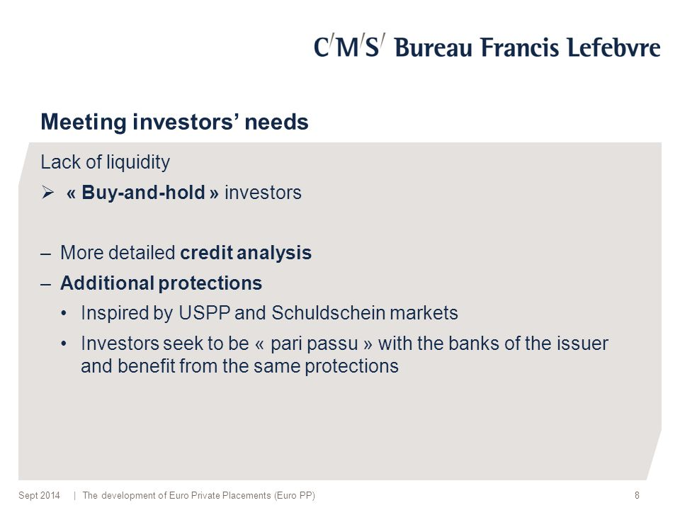 | Meeting investors' needs Lack of liquidity  « Buy-and-hold » investors –More detailed credit analysis –Additional protections Inspired by USPP and Schuldschein markets Investors seek to be « pari passu » with the banks of the issuer and benefit from the same protections 8The development of Euro Private Placements (Euro PP)Sept 2014