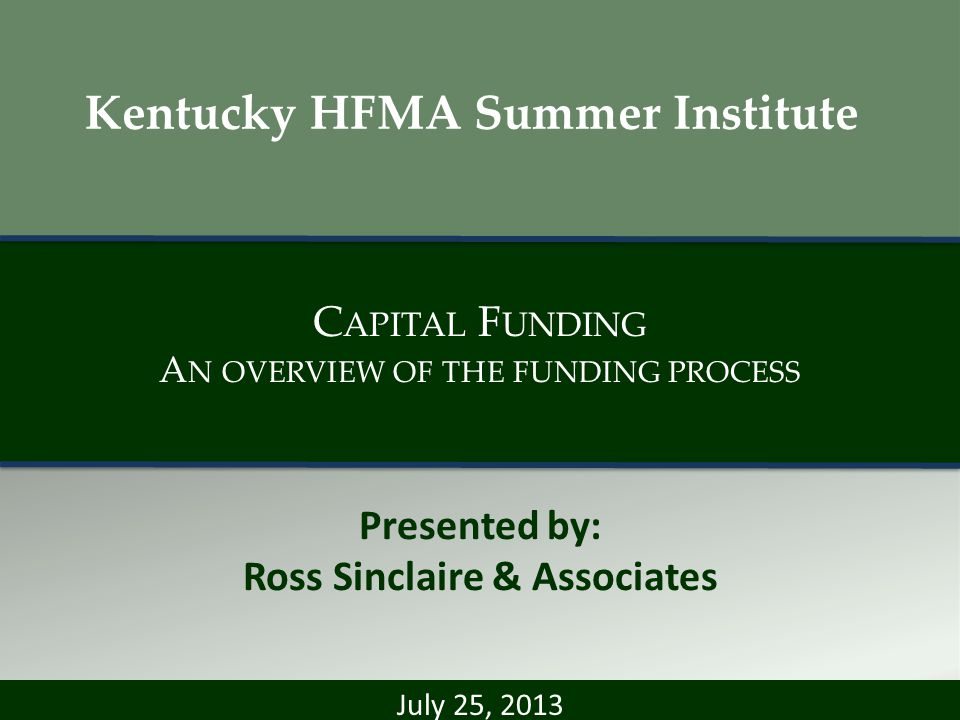 C APITAL F UNDING A N OVERVIEW OF THE FUNDING PROCESS Presented by: Ross Sinclaire & Associates July 25, 2013 Kentucky HFMA Summer Institute