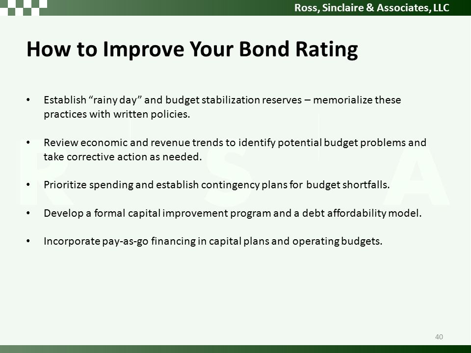 Ross, Sinclaire & Associates, LLC How to Improve Your Bond Rating Establish rainy day and budget stabilization reserves – memorialize these practices with written policies.