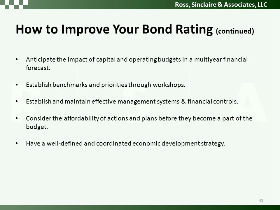 Ross, Sinclaire & Associates, LLC How to Improve Your Bond Rating (continued) Anticipate the impact of capital and operating budgets in a multiyear financial forecast.