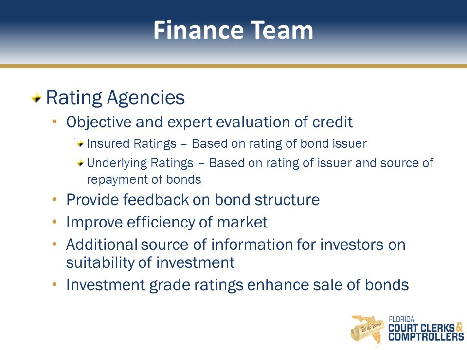 Finance Team Rating Agencies Objective and expert evaluation of credit Insured Ratings – Based on rating of bond issuer Underlying Ratings – Based on rating of issuer and source of repayment of bonds Provide feedback on bond structure Improve efficiency of market Additional source of information for investors on suitability of investment Investment grade ratings enhance sale of bonds