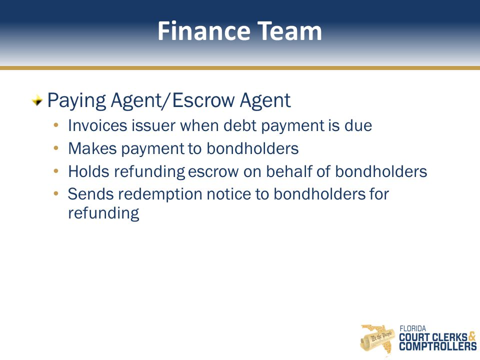 Finance Team Paying Agent/Escrow Agent Invoices issuer when debt payment is due Makes payment to bondholders Holds refunding escrow on behalf of bondholders Sends redemption notice to bondholders for refunding