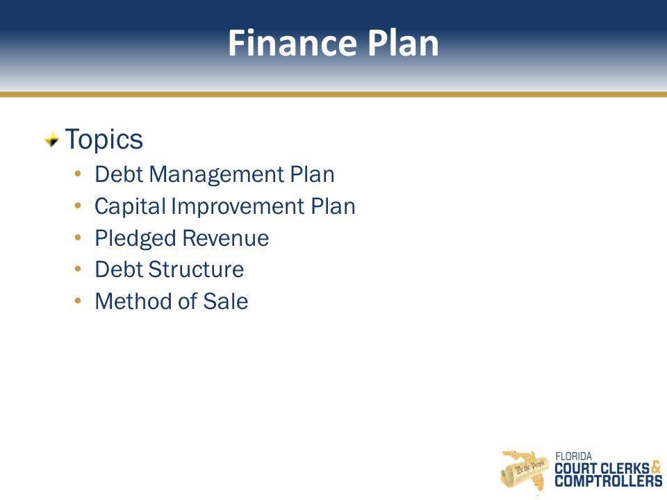 Finance Plan Topics Debt Management Plan Capital Improvement Plan Pledged Revenue Debt Structure Method of Sale