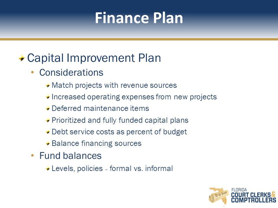Finance Plan Capital Improvement Plan Considerations Match projects with revenue sources Increased operating expenses from new projects Deferred maintenance items Prioritized and fully funded capital plans Debt service costs as percent of budget Balance financing sources Fund balances Levels, policies – formal vs.
