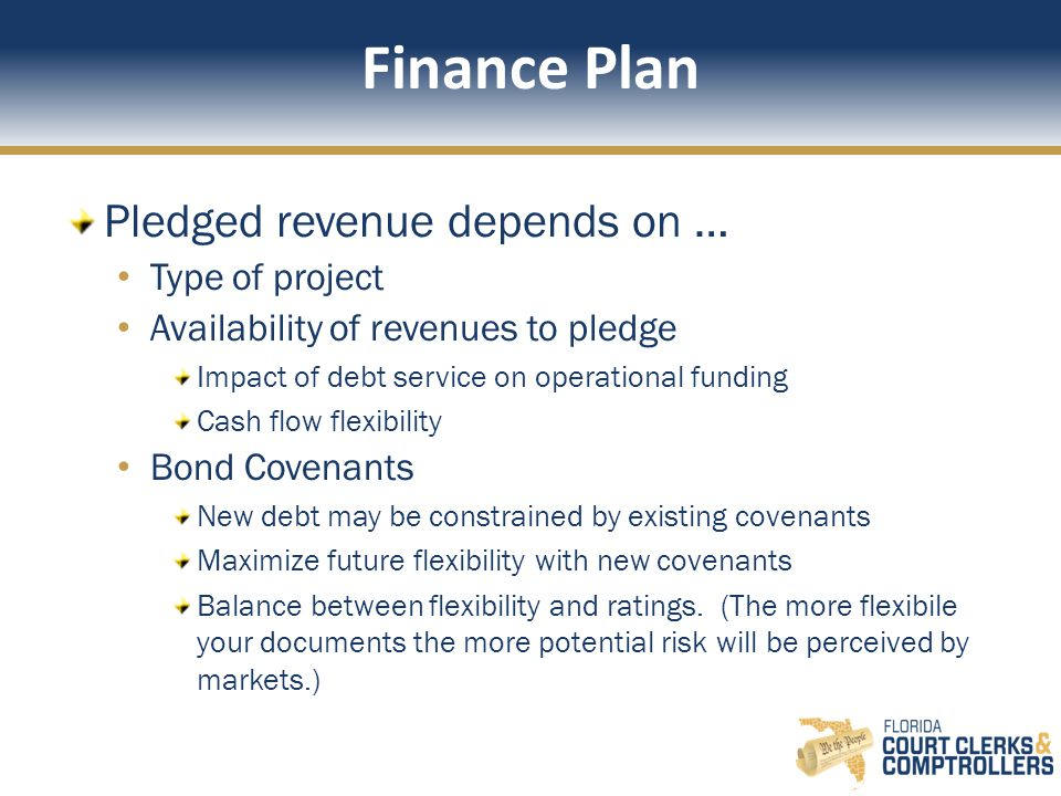 Finance Plan Pledged revenue depends on … Type of project Availability of revenues to pledge Impact of debt service on operational funding Cash flow flexibility Bond Covenants New debt may be constrained by existing covenants Maximize future flexibility with new covenants Balance between flexibility and ratings.