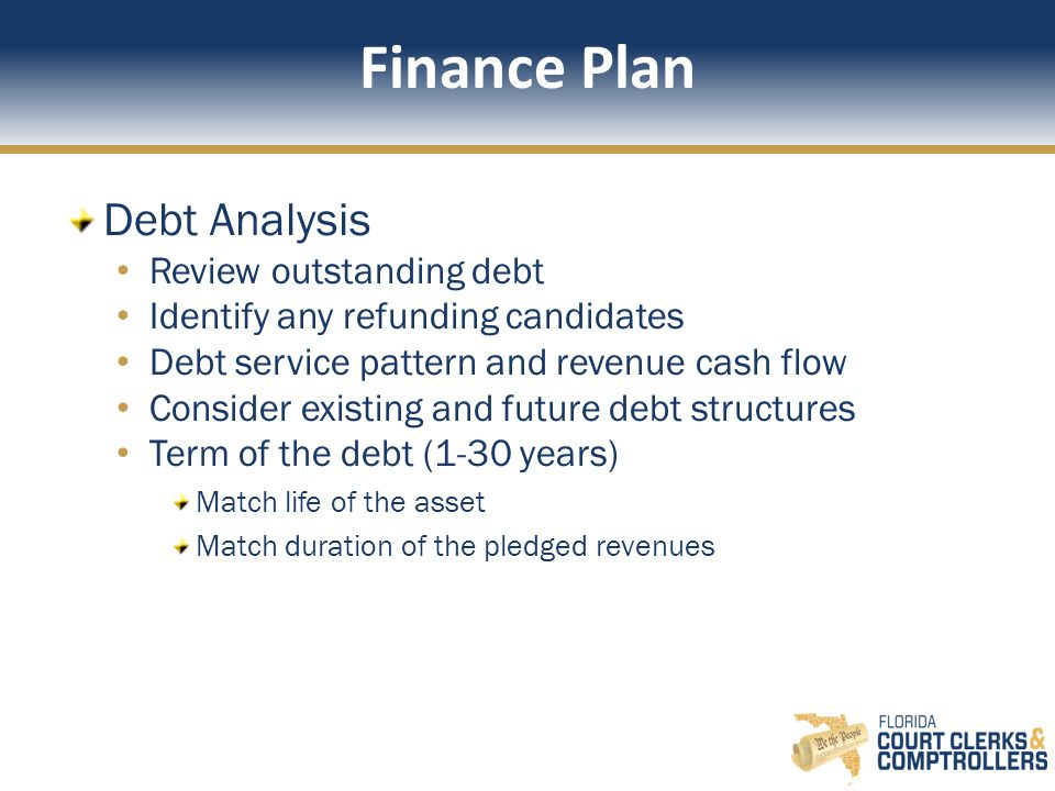 Finance Plan Debt Analysis Review outstanding debt Identify any refunding candidates Debt service pattern and revenue cash flow Consider existing and future debt structures Term of the debt (1-30 years) Match life of the asset Match duration of the pledged revenues