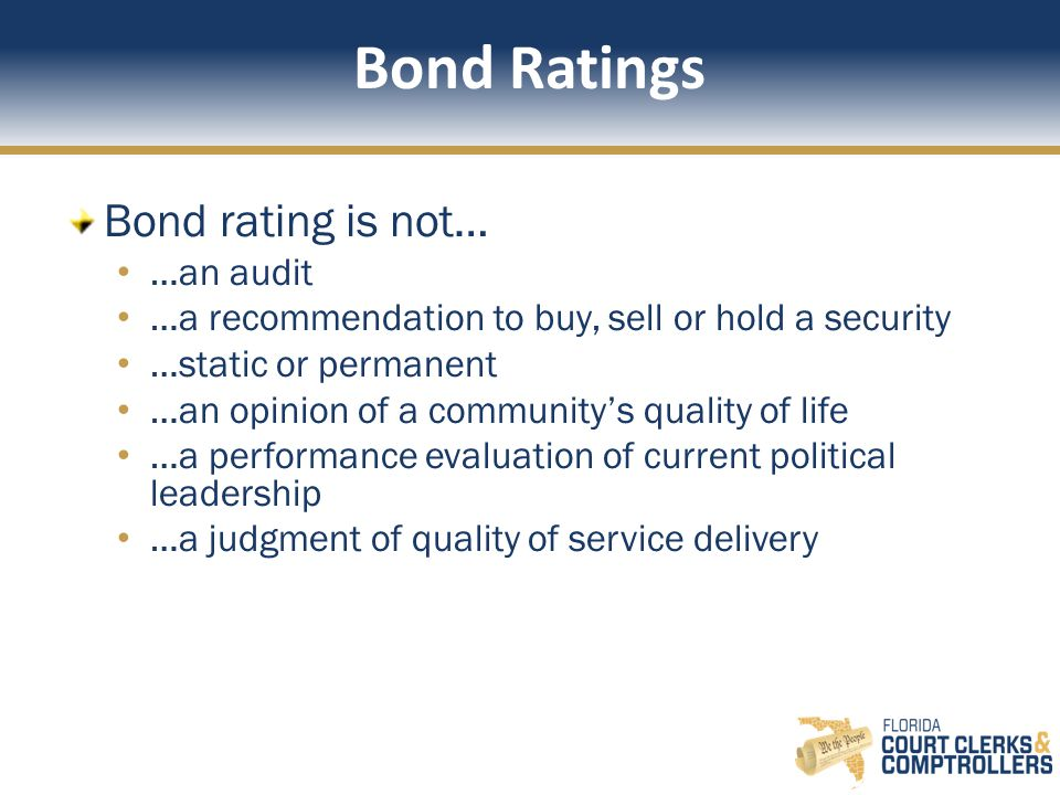 Bond Ratings Bond rating is not… …an audit …a recommendation to buy, sell or hold a security …static or permanent …an opinion of a community's quality of life …a performance evaluation of current political leadership …a judgment of quality of service delivery
