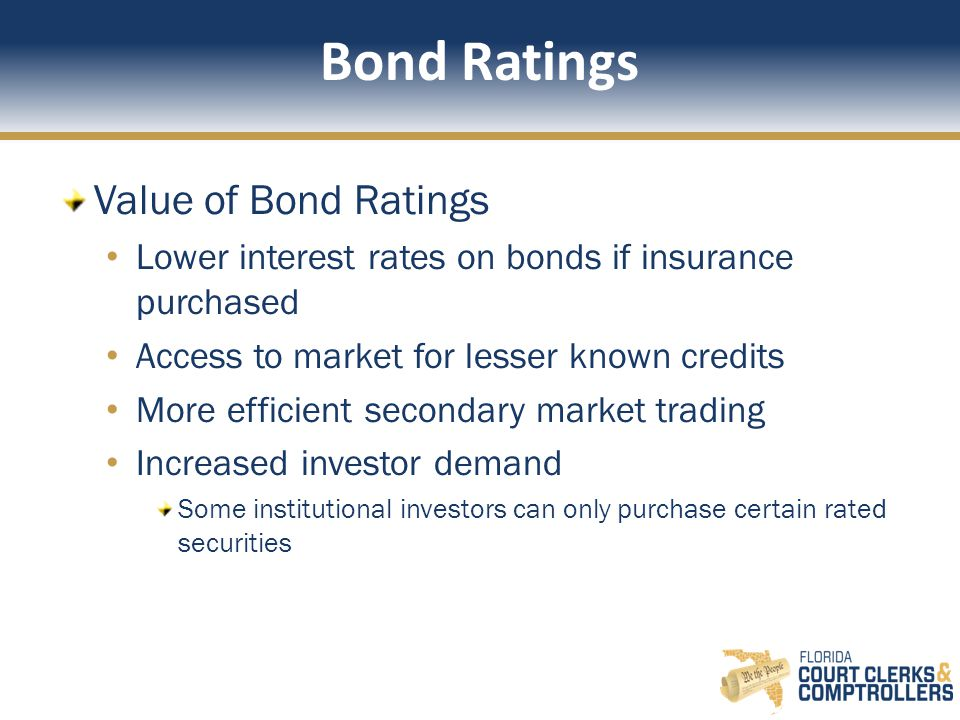 Bond Ratings Value of Bond Ratings Lower interest rates on bonds if insurance purchased Access to market for lesser known credits More efficient secondary market trading Increased investor demand Some institutional investors can only purchase certain rated securities