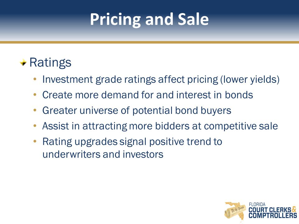 Pricing and Sale Ratings Investment grade ratings affect pricing (lower yields) Create more demand for and interest in bonds Greater universe of potential bond buyers Assist in attracting more bidders at competitive sale Rating upgrades signal positive trend to underwriters and investors