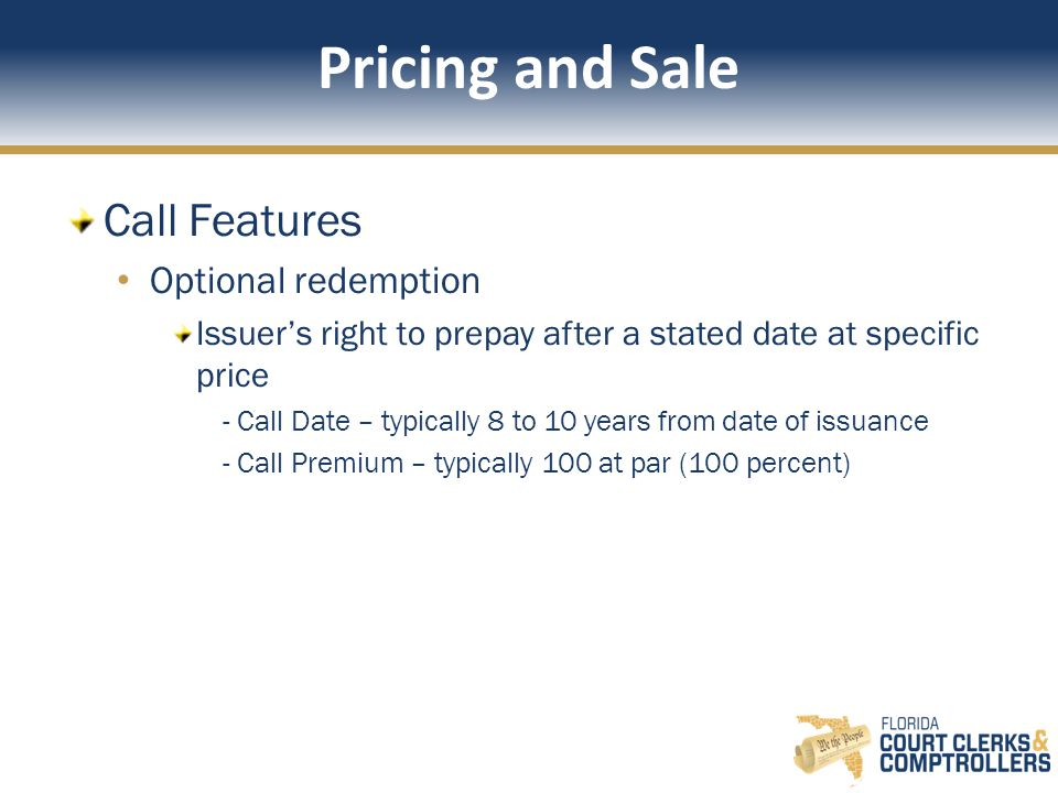 Pricing and Sale Call Features Optional redemption Issuer's right to prepay after a stated date at specific price - Call Date – typically 8 to 10 years from date of issuance - Call Premium – typically 100 at par (100 percent)