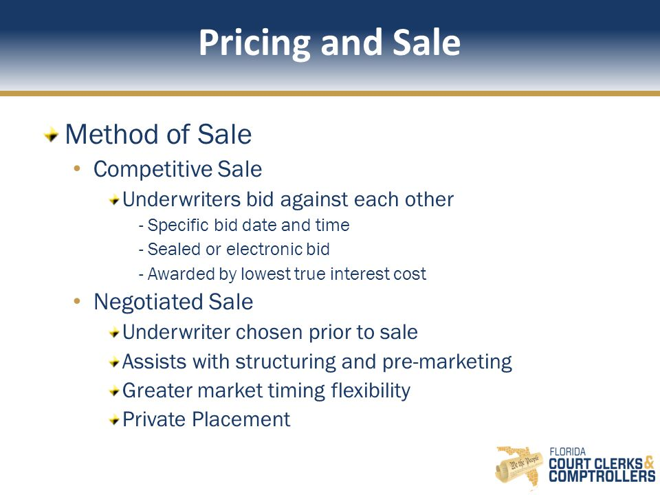 Pricing and Sale Method of Sale Competitive Sale Underwriters bid against each other - Specific bid date and time - Sealed or electronic bid - Awarded by lowest true interest cost Negotiated Sale Underwriter chosen prior to sale Assists with structuring and pre-marketing Greater market timing flexibility Private Placement