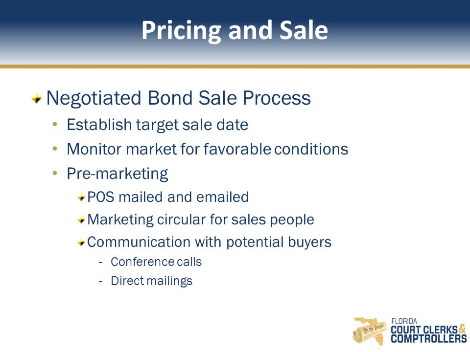 Pricing and Sale Negotiated Bond Sale Process Establish target sale date Monitor market for favorable conditions Pre-marketing POS mailed and emailed Marketing circular for sales people Communication with potential buyers -Conference calls -Direct mailings