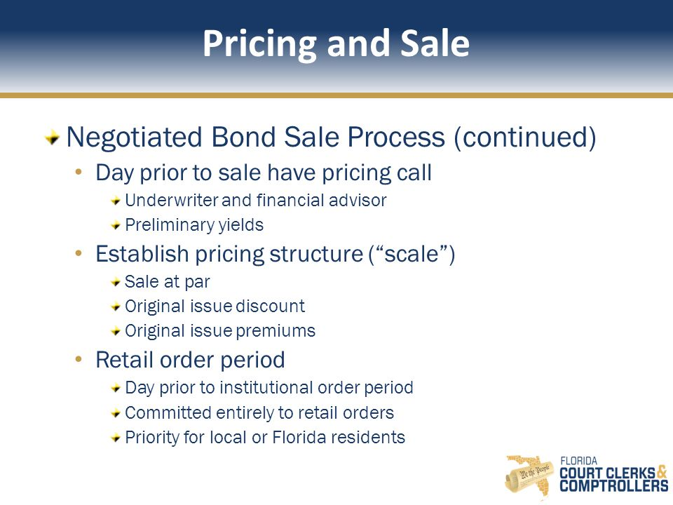 Pricing and Sale Negotiated Bond Sale Process (continued) Day prior to sale have pricing call Underwriter and financial advisor Preliminary yields Establish pricing structure ( scale ) Sale at par Original issue discount Original issue premiums Retail order period Day prior to institutional order period Committed entirely to retail orders Priority for local or Florida residents